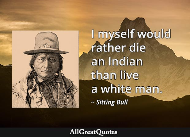 I myself would rather die an Indian than live a white man - Sitting Bull
