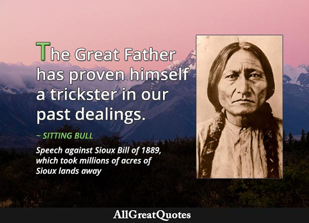 The Great Father has proven himself a trickster in our past dealings - Sitting Bull