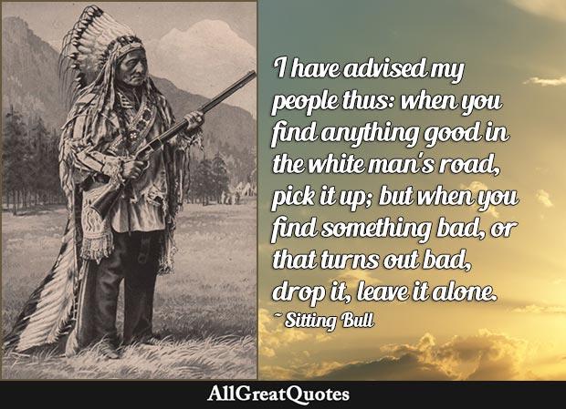 I have advised my people thus: when you find anything good in the white man's road, pick it up; but when you find something bad, or that turns out bad, drop it, leave it alone  - Sitting Bull