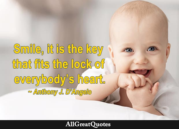 Smile, it is the key that fits the lock of everybody's heart. – Anthony J. D'Angelo