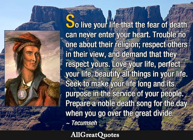 So live your life that the fear of death can never enter your heart. Trouble no one about their religion; respect others in their view, and demand that they respect yours. Love your life, perfect your life, beautify all things in your life. Seek to make your life long and its purpose in the service of your people. Prepare a noble death song for the day when you go over the great divide - Tecumseh