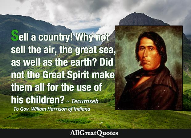 Sell a country! Why not sell the air, the great sea, as well as the earth? Did not the Great Spirit make them all for the use of his children? - Tecumseh