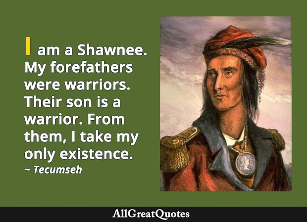 I am a Shawnee. My forefathers were warriors. Their son is a warrior. From them, I take my only existence. - Tecumseh