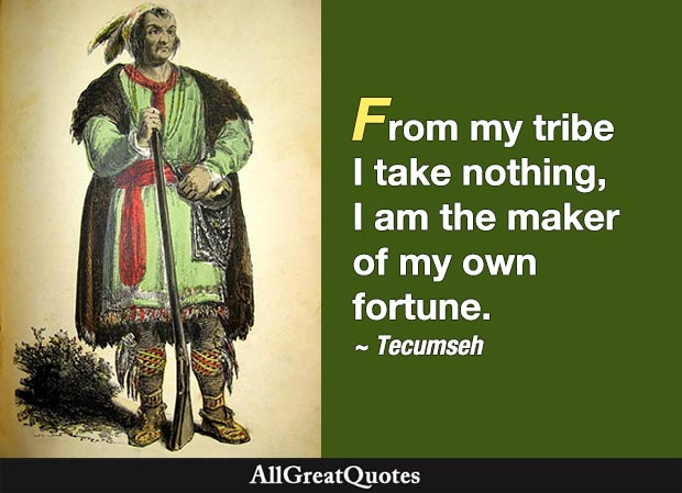 From my tribe I take nothing, I am the maker of my own fortune. - Tecumseh