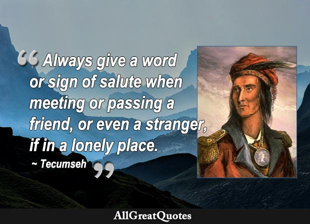 Always give a word or sign of salute when meeting or passing a friend, or even a stranger, if in a lonely place. - Tecumseh