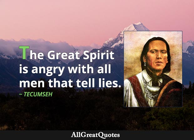 The Great Spirit is angry with all men that tell lies. - Tecumseh