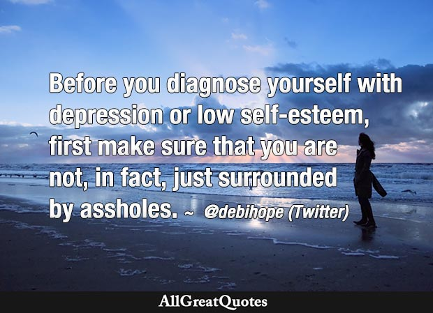Before you diagnose yourself with depression or low self-esteem, first make sure that you are not, in fact, just surrounded by assholes. - @debihope (Twitter)