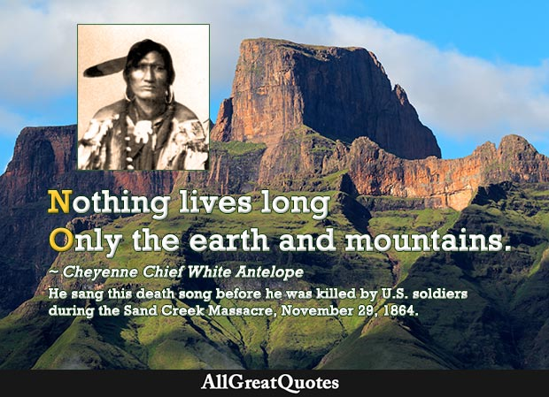 Nothing lives long Only the earth and mountains. - White Antelope