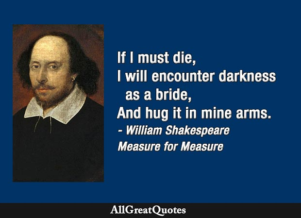 If I must die, I will encounter darkness as a bride, And hug it in mine arms - William Shakespeare quote
