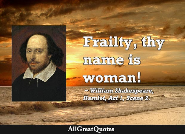 Frailty, thy name is woman - Shakespeare Hamlet quote