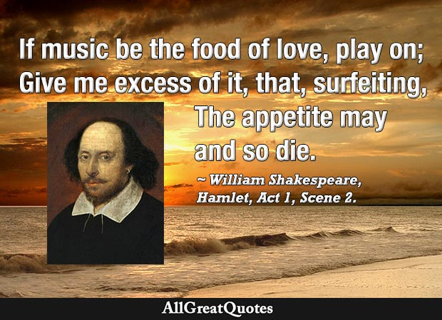 If music be the food of love, play on - William Shakespeare