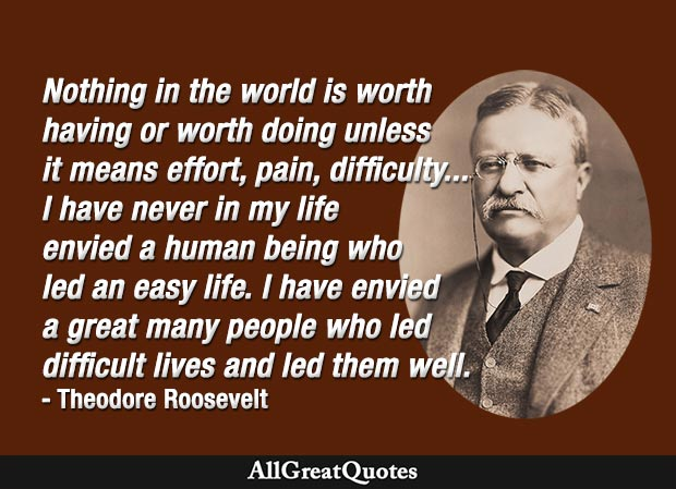 Nothing in the world is worth having or worth doing unless it means effort - Theodore Roosevelt quote